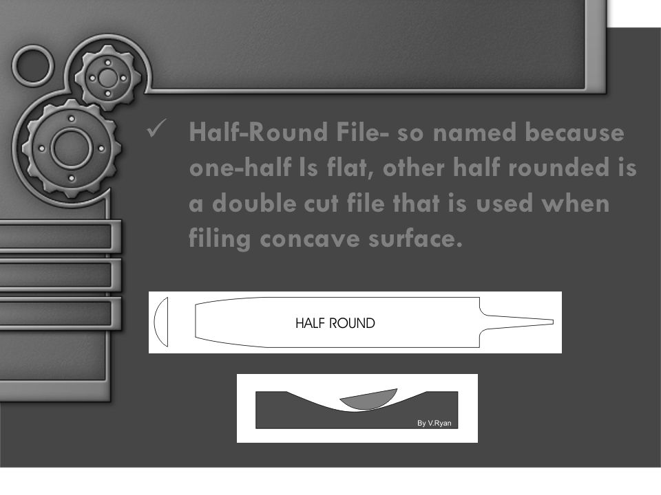 Half-Round File- so named because one-half Is flat, other half rounded is a double cut file that is used when filing concave surface.