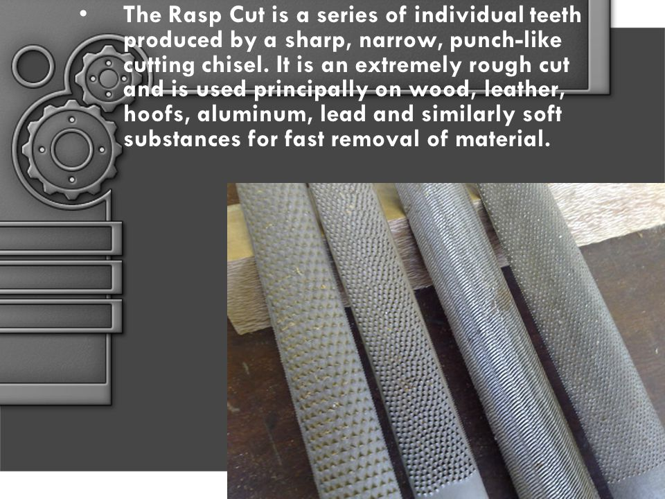 The Rasp Cut is a series of individual teeth produced by a sharp, narrow, punch-like cutting chisel.