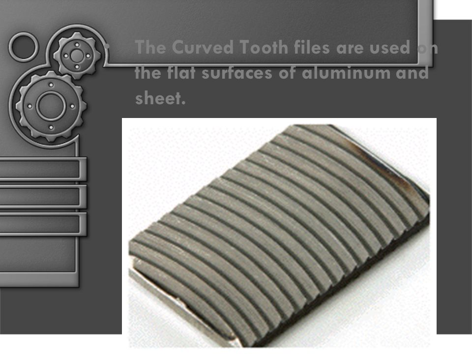 The Curved Tooth files are used on the flat surfaces of aluminum and sheet.
