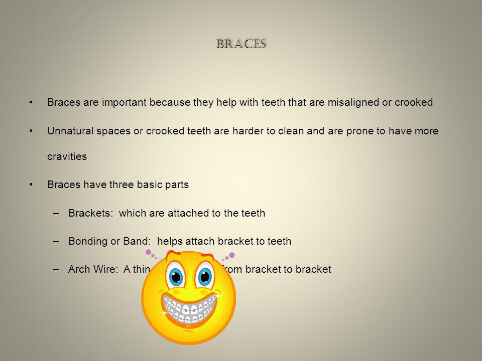 braces Braces are important because they help with teeth that are misaligned or crooked.