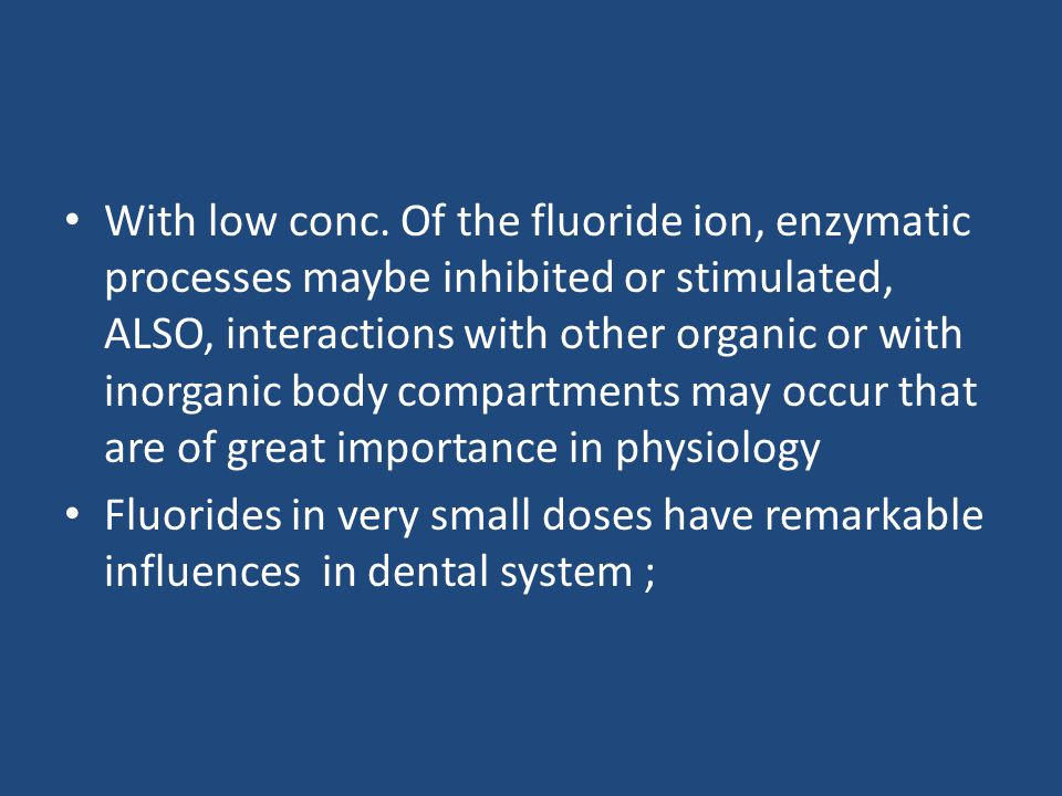 With low conc. Of the fluoride ion, enzymatic processes maybe inhibited or stimulated, ALSO, interactions with other organic or with inorganic body compartments may occur that are of great importance in physiology