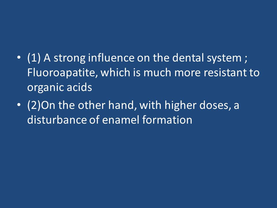 (1) A strong influence on the dental system ; Fluoroapatite, which is much more resistant to organic acids