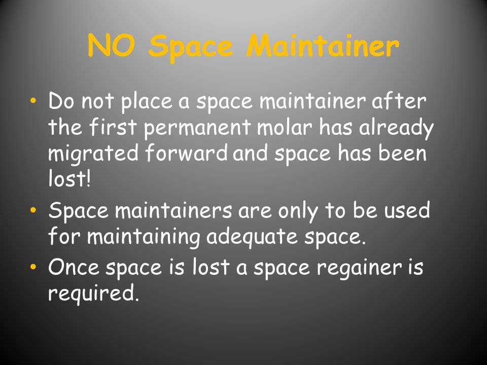 NO Space Maintainer Do not place a space maintainer after the first permanent molar has already migrated forward and space has been lost!