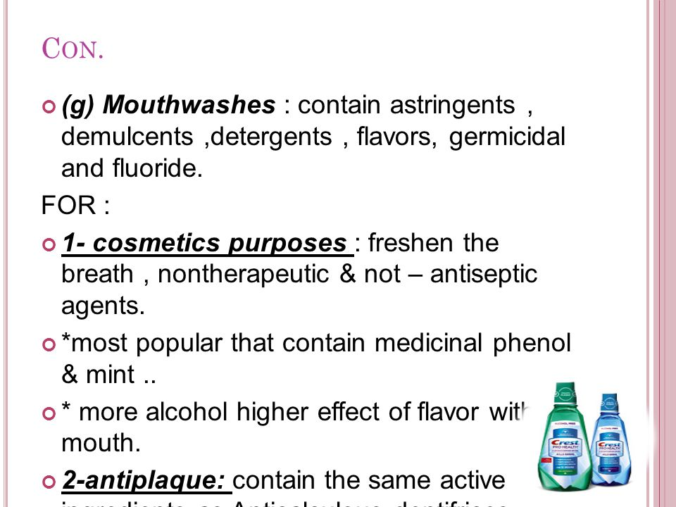 Con. (g) Mouthwashes : contain astringents , demulcents ,detergents , flavors, germicidal and fluoride.