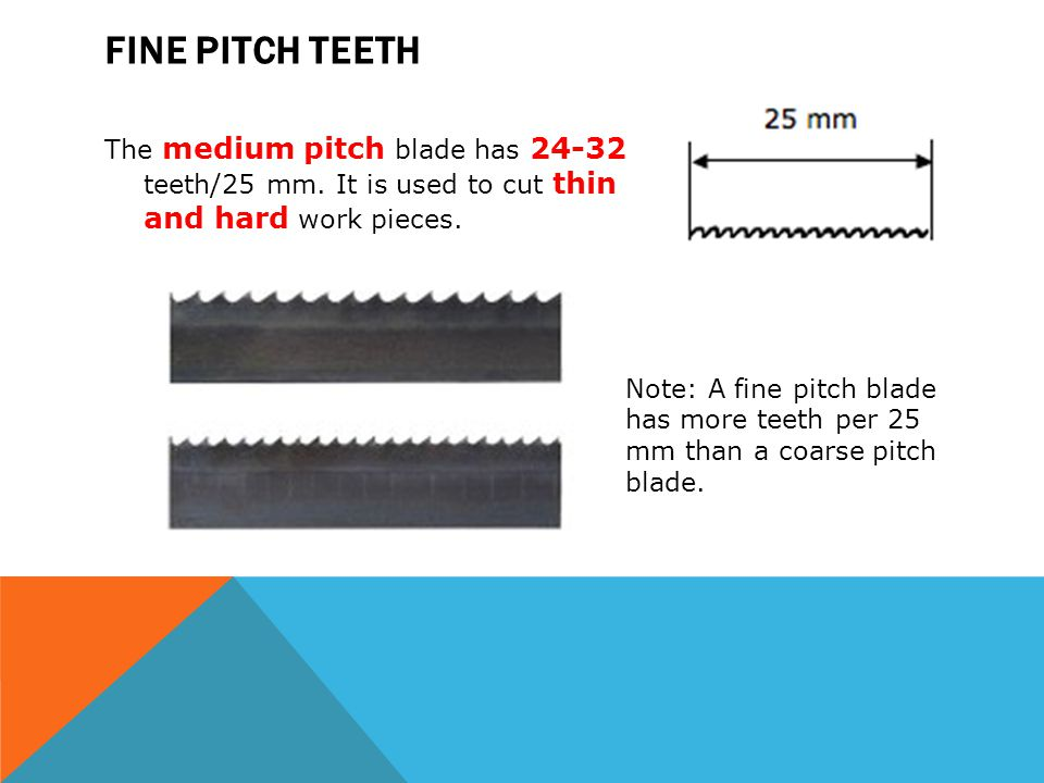 Fine pitch teeth The medium pitch blade has teeth/25 mm. It is used to cut thin and hard work pieces.