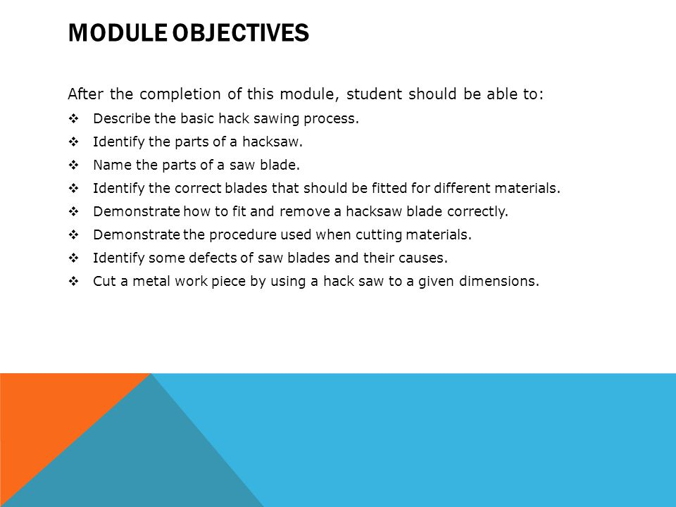 Module Objectives After the completion of this module, student should be able to: Describe the basic hack sawing process.