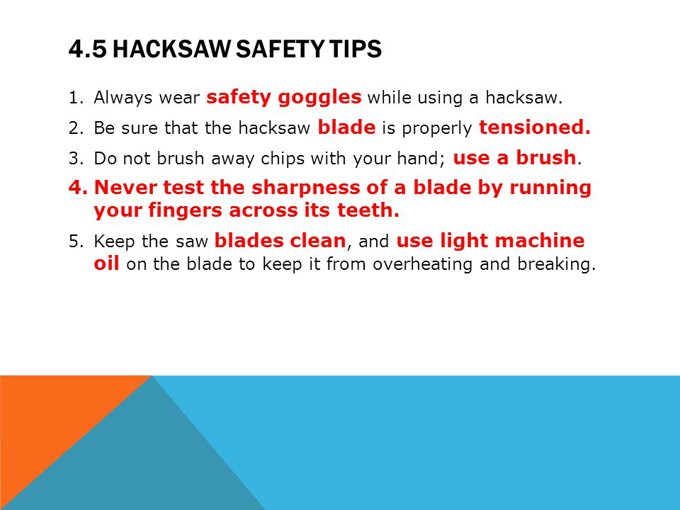 4.5 Hacksaw safety tips Always wear safety goggles while using a hacksaw. Be sure that the hacksaw blade is properly tensioned.