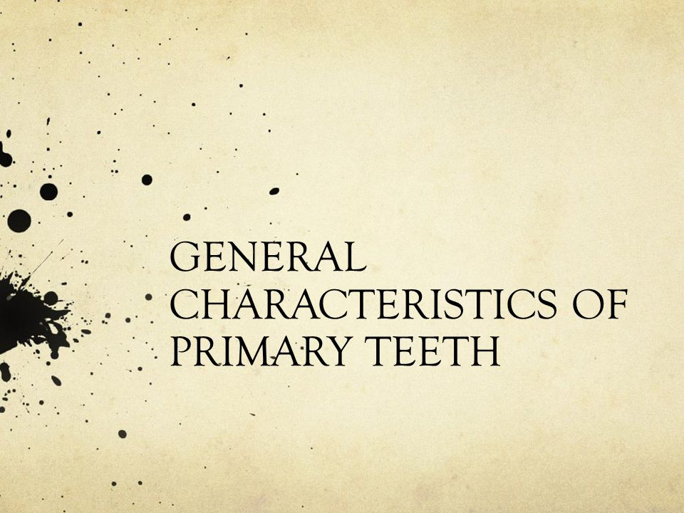 GENERAL CHARACTERISTICS OF PRIMARY TEETH