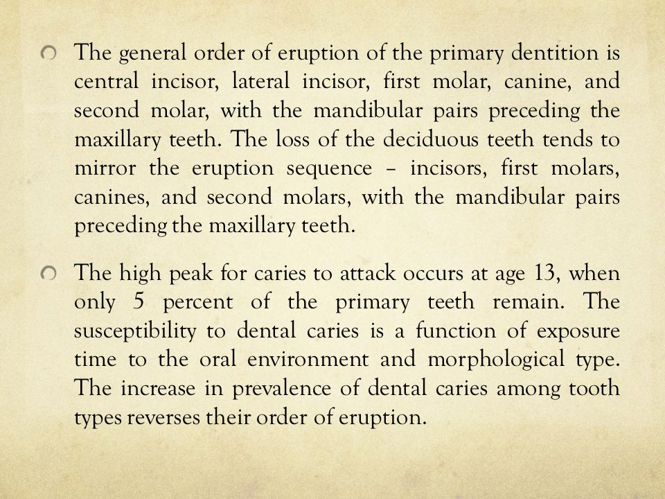 The general order of eruption of the primary dentition is central incisor, lateral incisor, first molar, canine, and second molar, with the mandibular pairs preceding the maxillary teeth. The loss of the deciduous teeth tends to mirror the eruption sequence – incisors, first molars, canines, and second molars, with the mandibular pairs preceding the maxillary teeth.