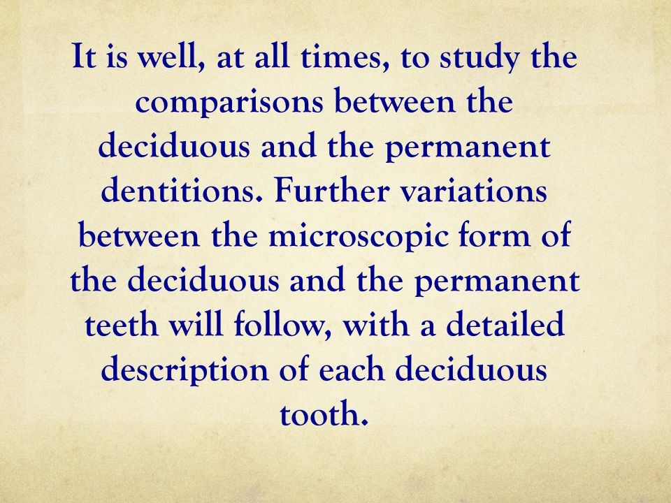 It is well, at all times, to study the comparisons between the deciduous and the permanent dentitions.