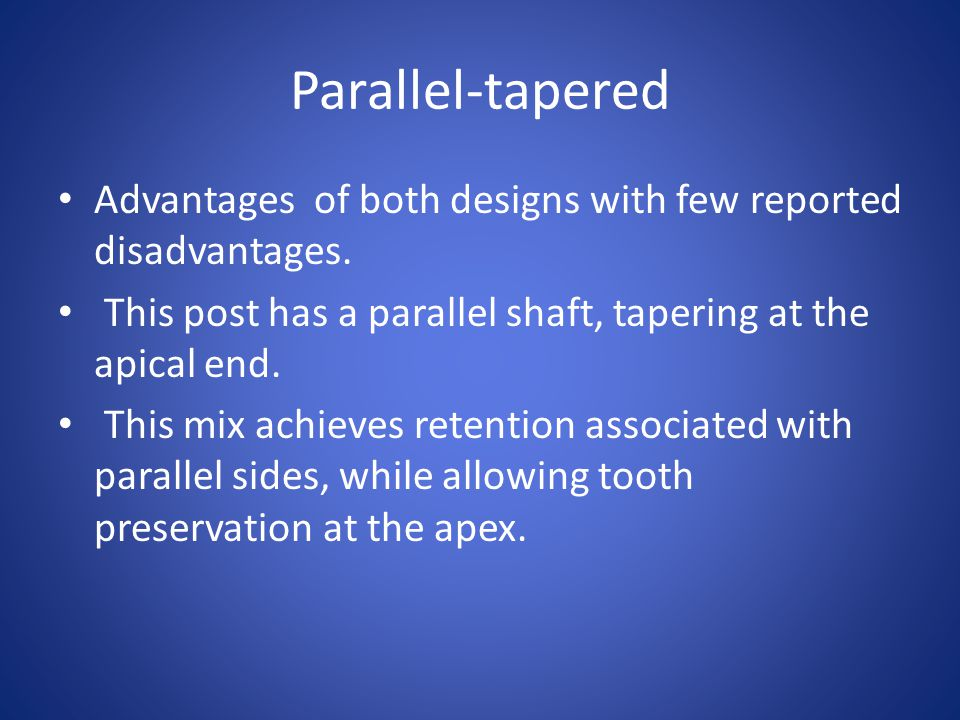 Parallel-tapered Advantages of both designs with few reported disadvantages. This post has a parallel shaft, tapering at the apical end.