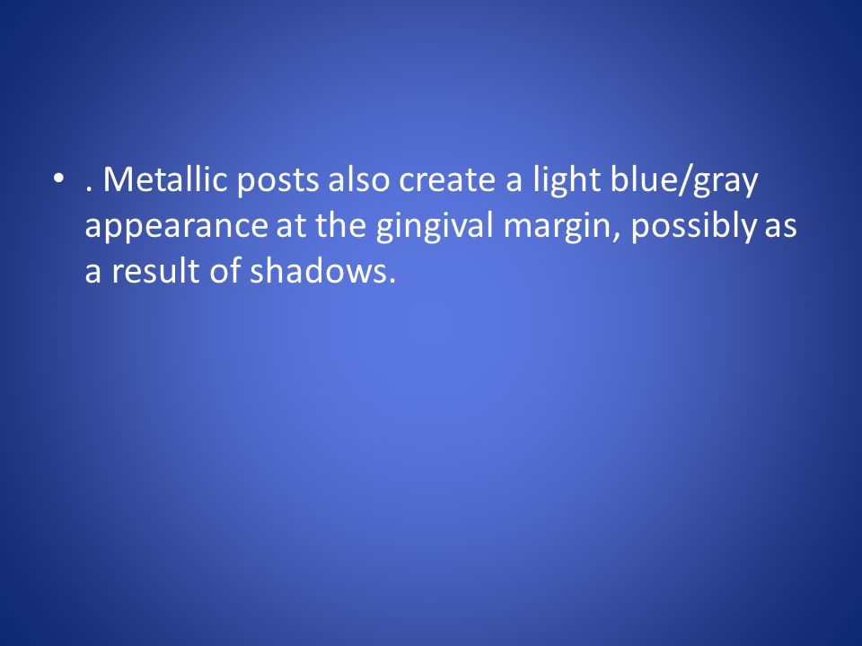 . Metallic posts also create a light blue/gray appearance at the gingival margin, possibly as a result of shadows.
