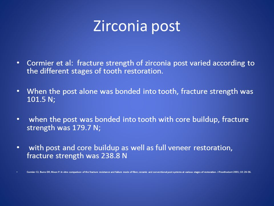 Zirconia post Cormier et al: fracture strength of zirconia post varied according to the different stages of tooth restoration.