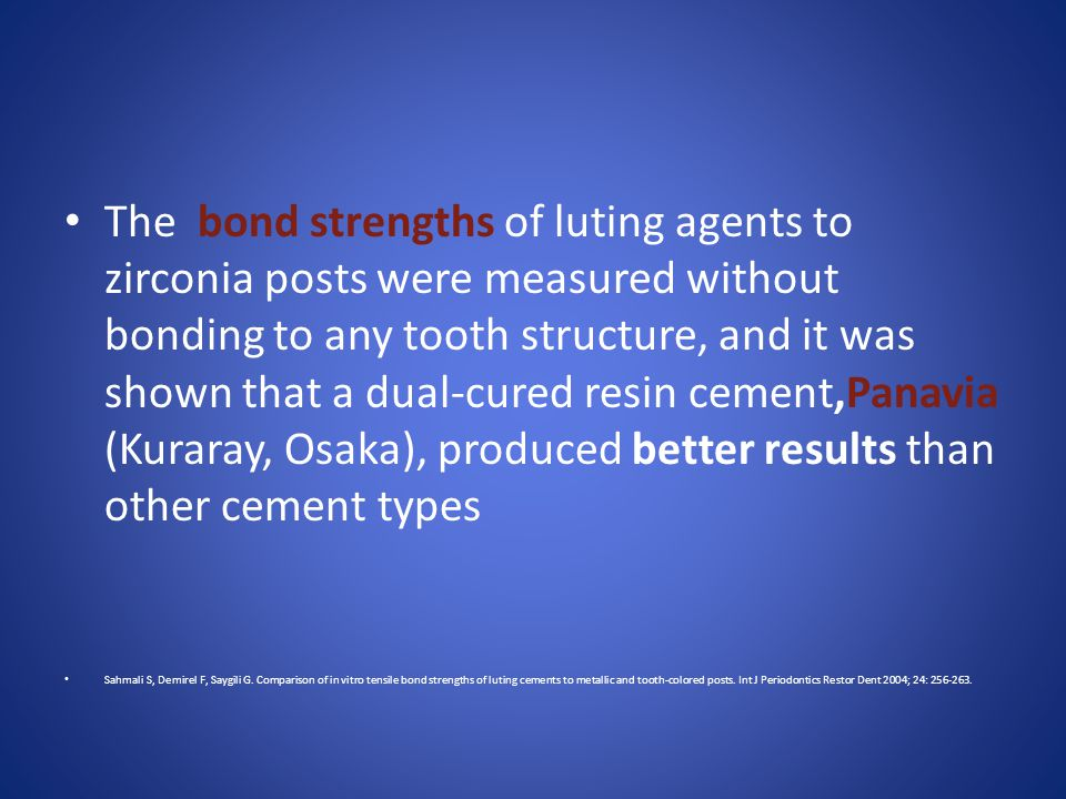 The bond strengths of luting agents to zirconia posts were measured without bonding to any tooth structure, and it was shown that a dual-cured resin cement,Panavia (Kuraray, Osaka), produced better results than other cement types