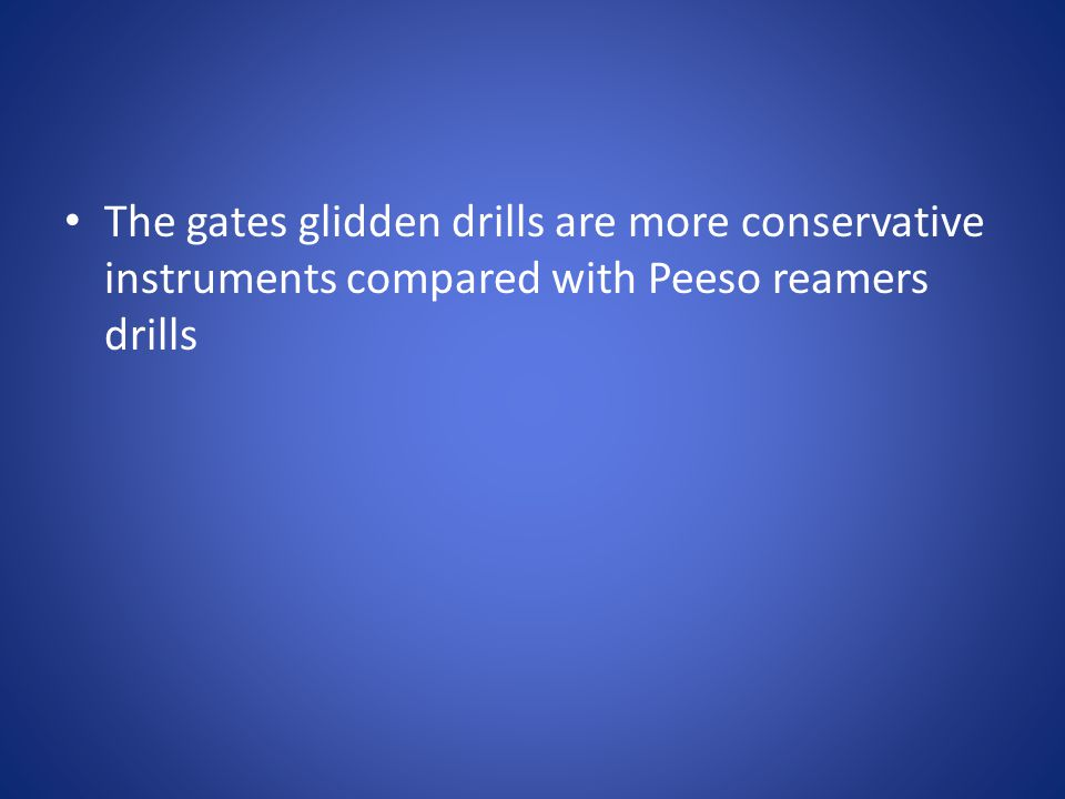 The gates glidden drills are more conservative instruments compared with Peeso reamers drills