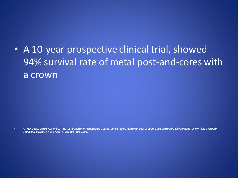 A 10-year prospective clinical trial, showed 94% survival rate of metal post-and-cores with a crown