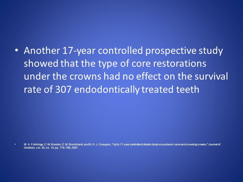 Another 17-year controlled prospective study showed that the type of core restorations under the crowns had no effect on the survival rate of 307 endodontically treated teeth