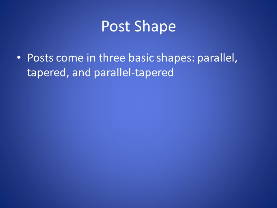 Post Shape Posts come in three basic shapes: parallel, tapered, and parallel-tapered