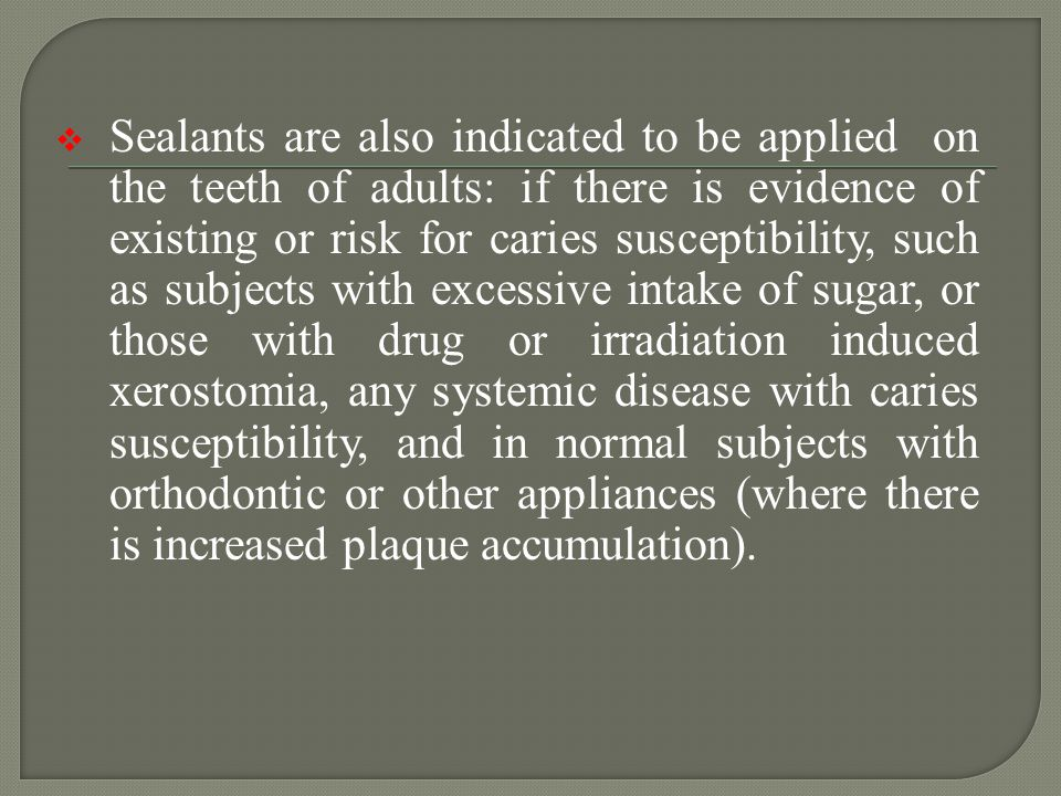 Sealants are also indicated to be applied on the teeth of adults: if there is evidence of existing or risk for caries susceptibility, such as subjects with excessive intake of sugar, or those with drug or irradiation induced xerostomia, any systemic disease with caries susceptibility, and in normal subjects with orthodontic or other appliances (where there is increased plaque accumulation).
