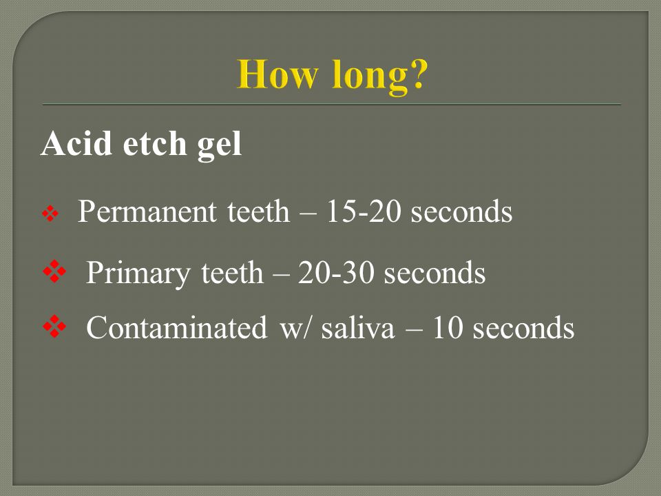 How long Acid etch gel Permanent teeth – 15-20 seconds