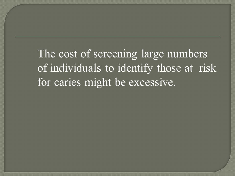 The cost of screening large numbers of individuals to identify those at risk for caries might be excessive.