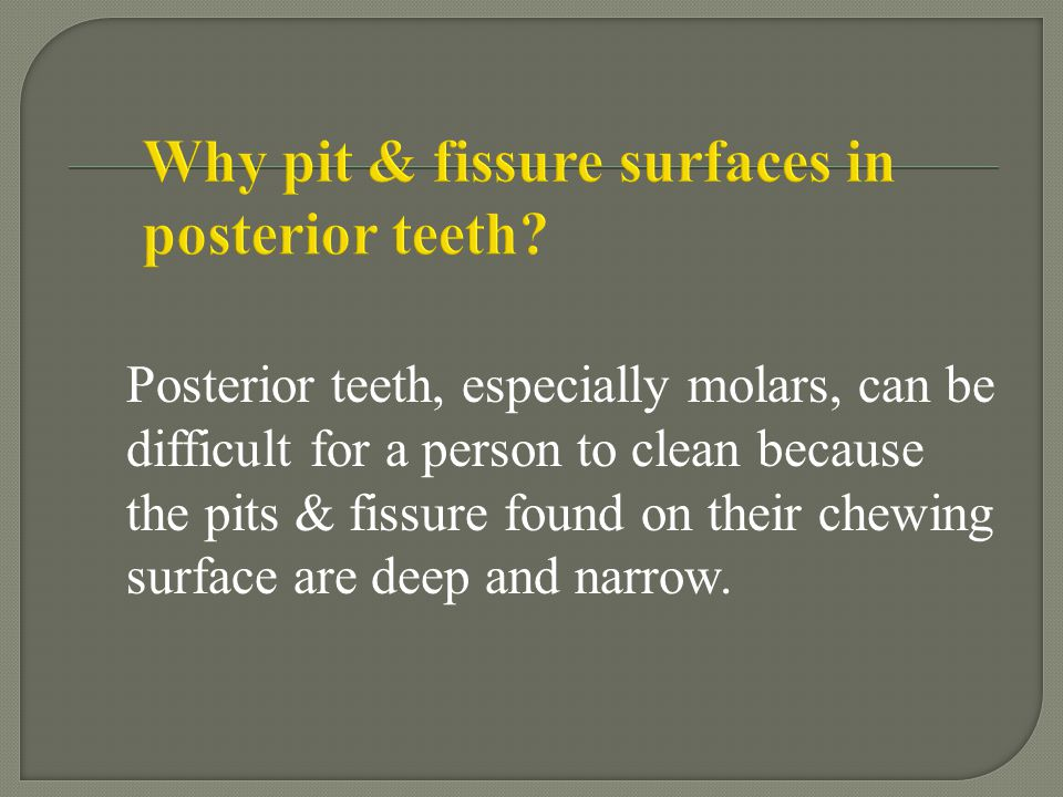 Why pit & fissure surfaces in posterior teeth