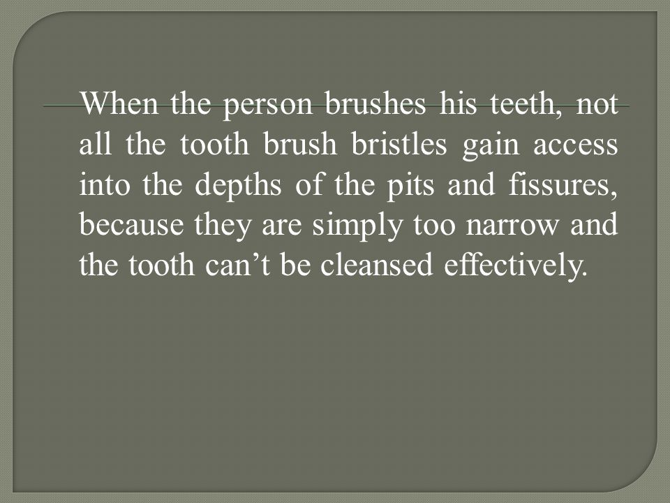 When the person brushes his teeth, not all the tooth brush bristles gain access into the depths of the pits and fissures, because they are simply too narrow and the tooth can't be cleansed effectively.