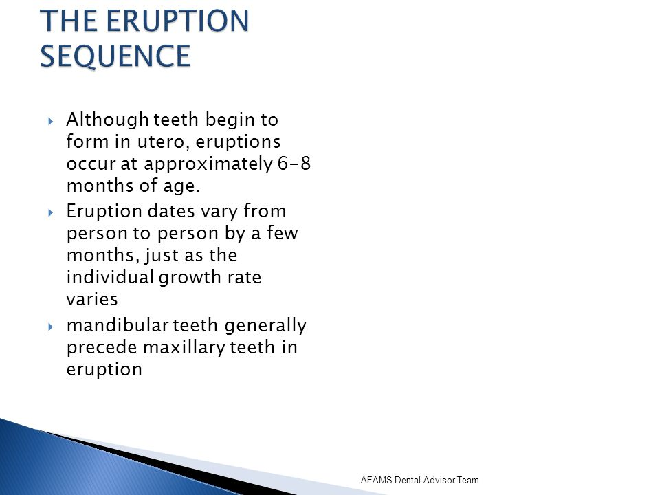 THE ERUPTION SEQUENCE Although teeth begin to form in utero, eruptions occur at approximately 6-8 months of age.