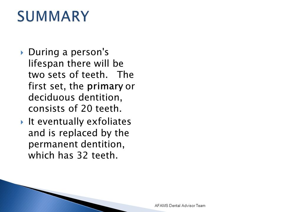 SUMMARY During a person s lifespan there will be two sets of teeth. The first set, the primary or deciduous dentition, consists of 20 teeth.