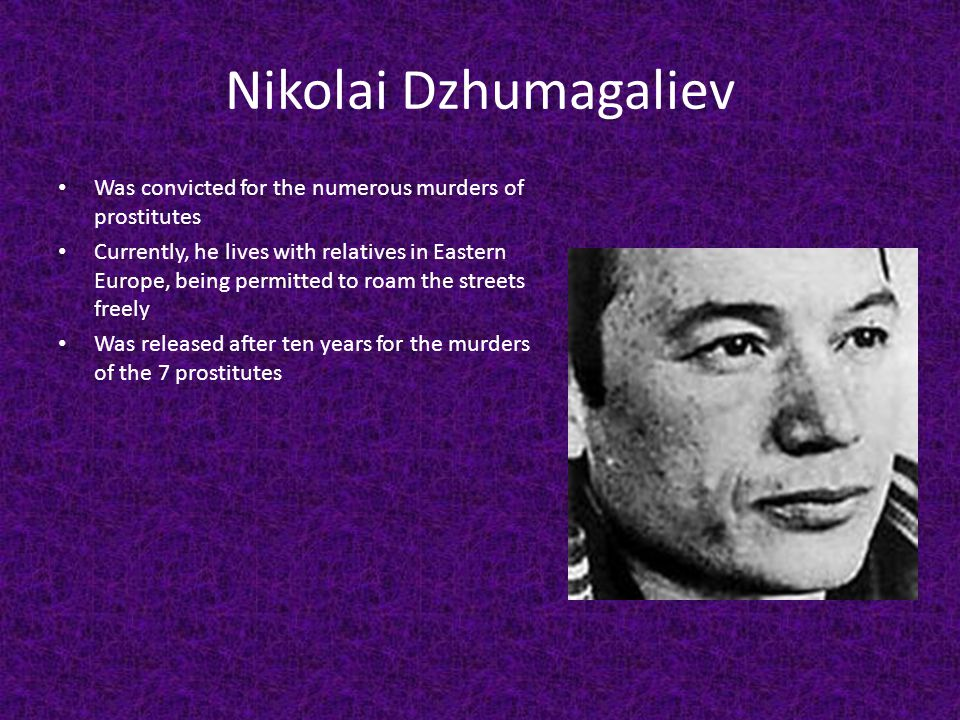 Nikolai Dzhumagaliev Was convicted for the numerous murders of prostitutes.
