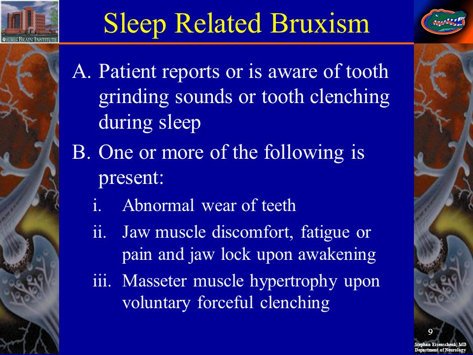 Sleep Related Bruxism Patient reports or is aware of tooth grinding sounds or tooth clenching during sleep.