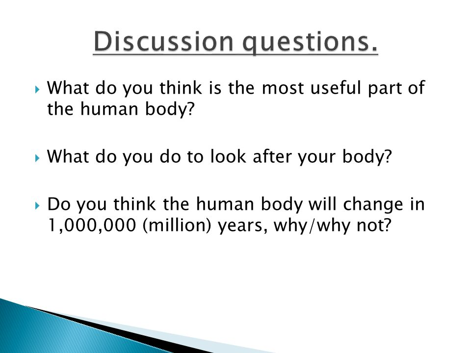 Discussion questions. What do you think is the most useful part of the human body What do you do to look after your body