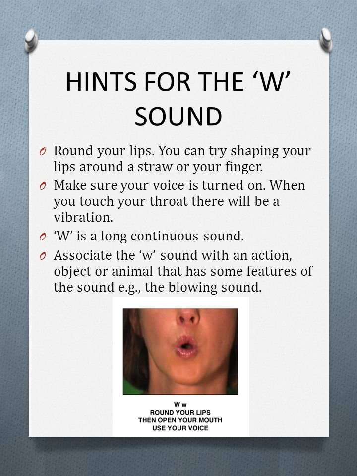 HINTS FOR THE 'W' SOUND Round your lips. You can try shaping your lips around a straw or your finger.