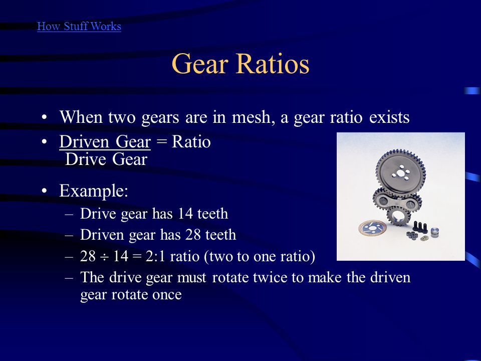 Gear Ratios When two gears are in mesh, a gear ratio exists