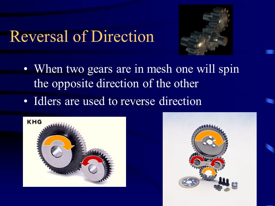 Reversal of Direction When two gears are in mesh one will spin the opposite direction of the other.