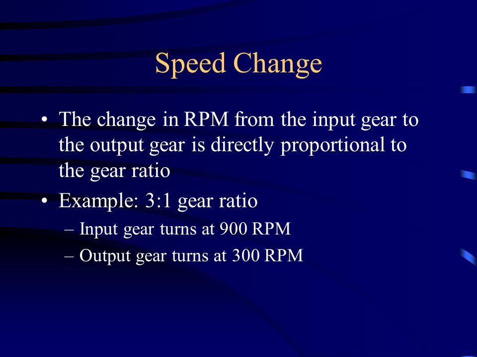 Speed Change The change in RPM from the input gear to the output gear is directly proportional to the gear ratio.