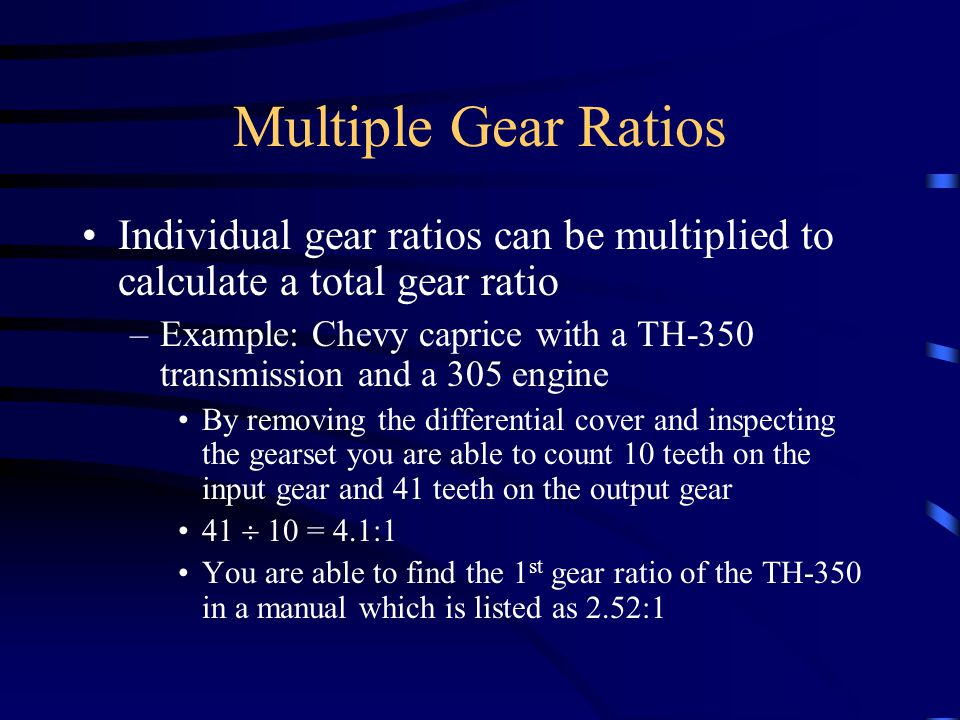 Multiple Gear Ratios Individual gear ratios can be multiplied to calculate a total gear ratio.