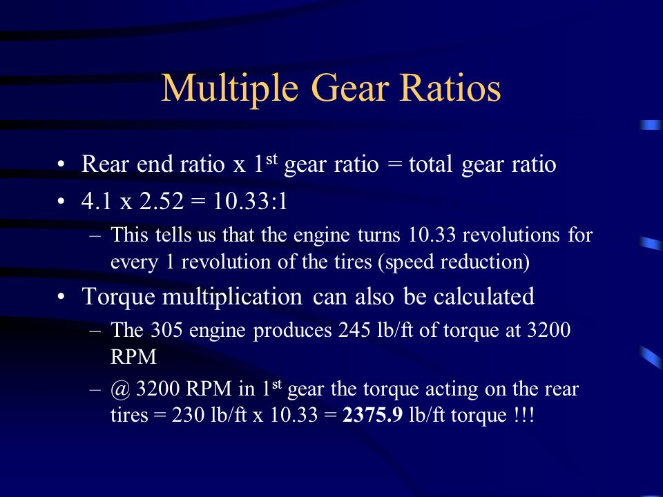 Multiple Gear Ratios Rear end ratio x 1st gear ratio = total gear ratio. 4.1 x 2.52 = 10.33:1.