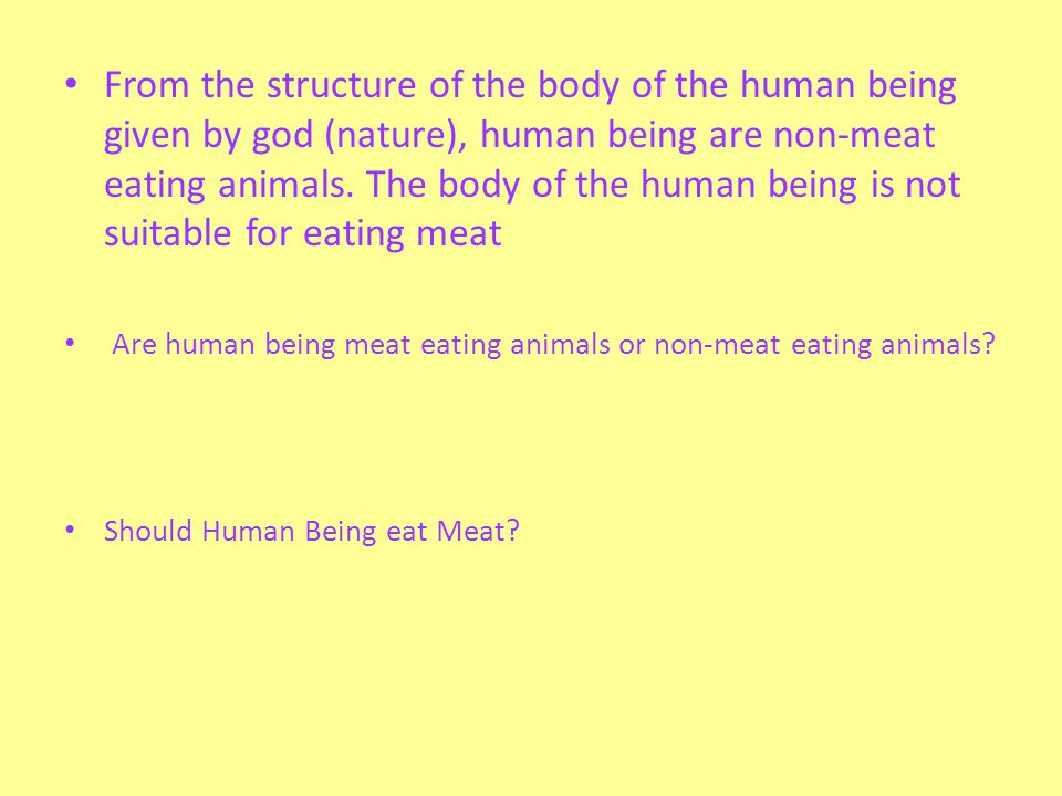 From the structure of the body of the human being given by god (nature), human being are non-meat eating animals. The body of the human being is not suitable for eating meat