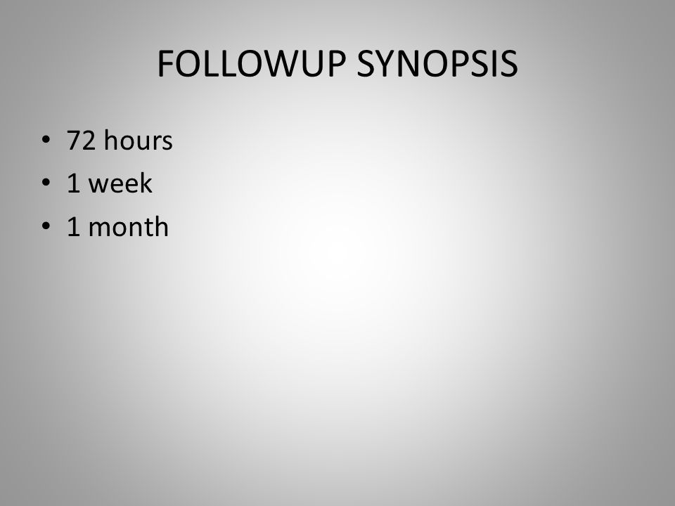 FOLLOWUP SYNOPSIS 72 hours 1 week 1 month