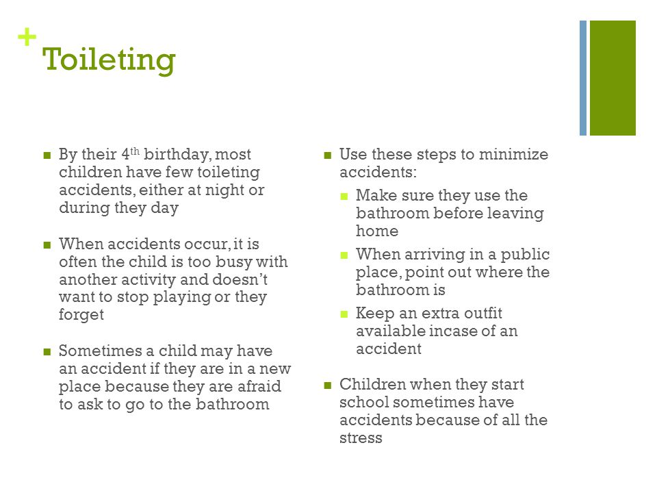 Toileting By their 4th birthday, most children have few toileting accidents, either at night or during they day.