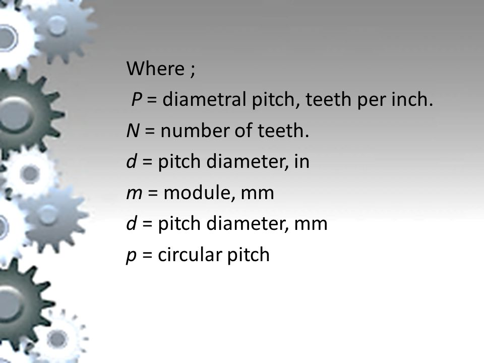 Where ; P = diametral pitch, teeth per inch. N = number of teeth. d = pitch diameter, in. m = module, mm.