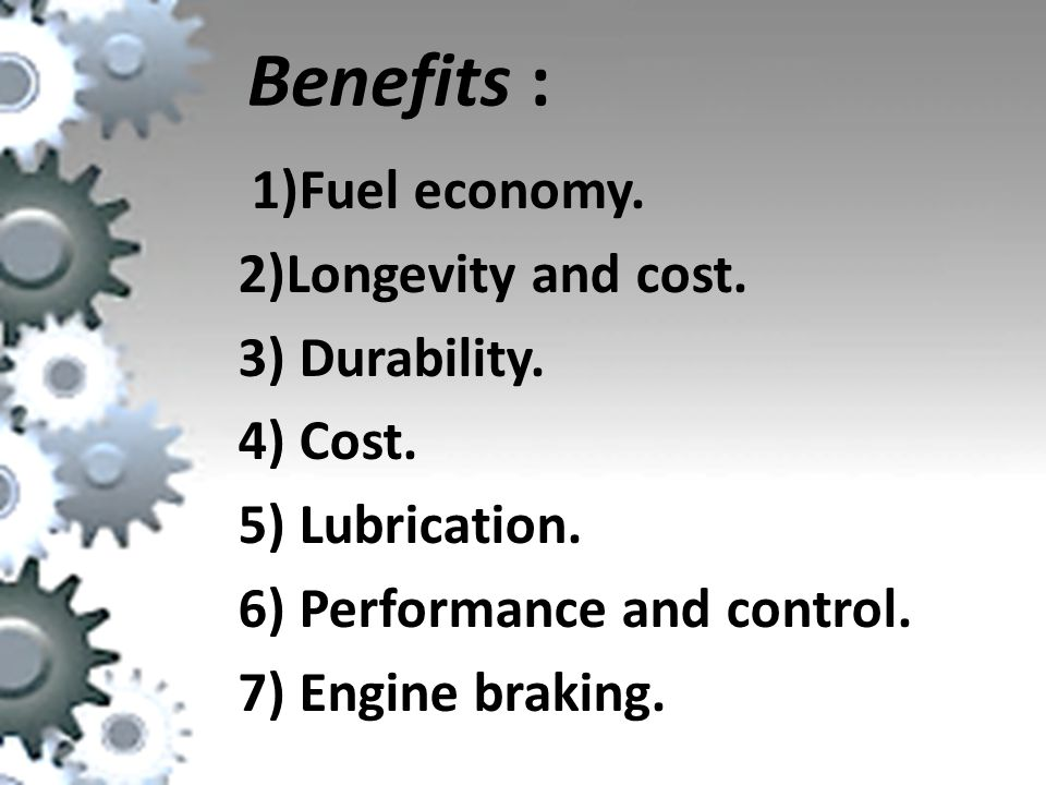 Benefits : 1)Fuel economy. 2)Longevity and cost. 3) Durability.