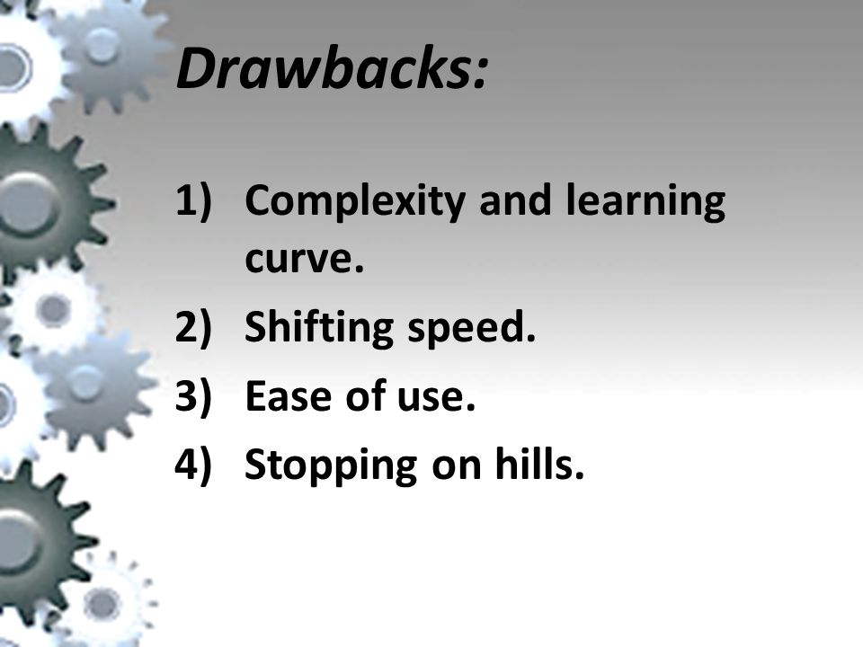 Drawbacks: Complexity and learning curve. Shifting speed. Ease of use.