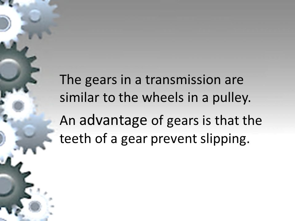 The gears in a transmission are similar to the wheels in a pulley.