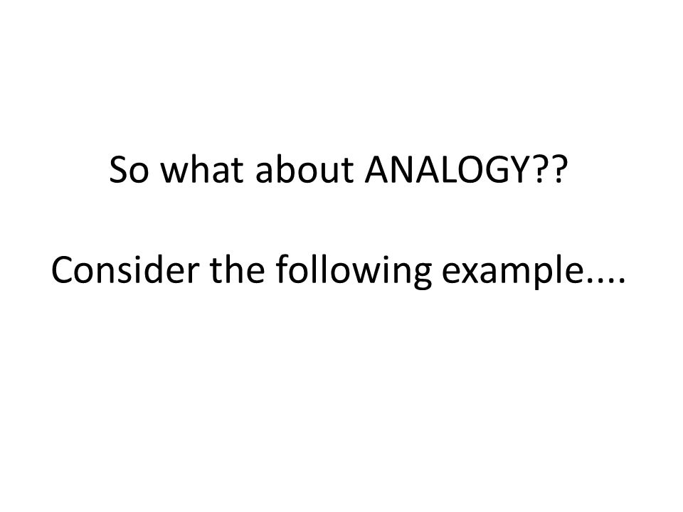 So what about ANALOGY Consider the following example....