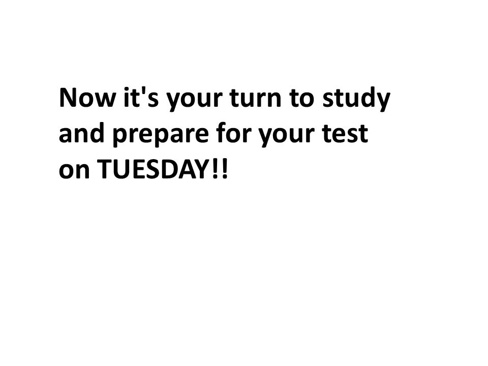 Now it s your turn to study and prepare for your test on TUESDAY!!