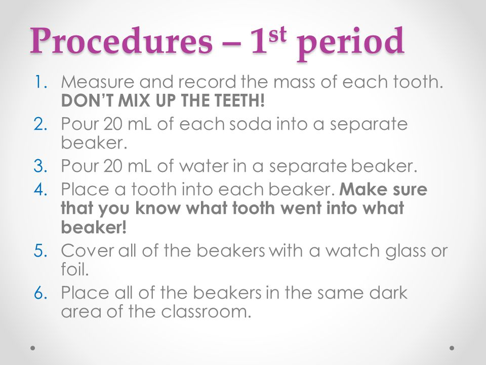 Procedures – 1st period Measure and record the mass of each tooth. DON'T MIX UP THE TEETH! Pour 20 mL of each soda into a separate beaker.