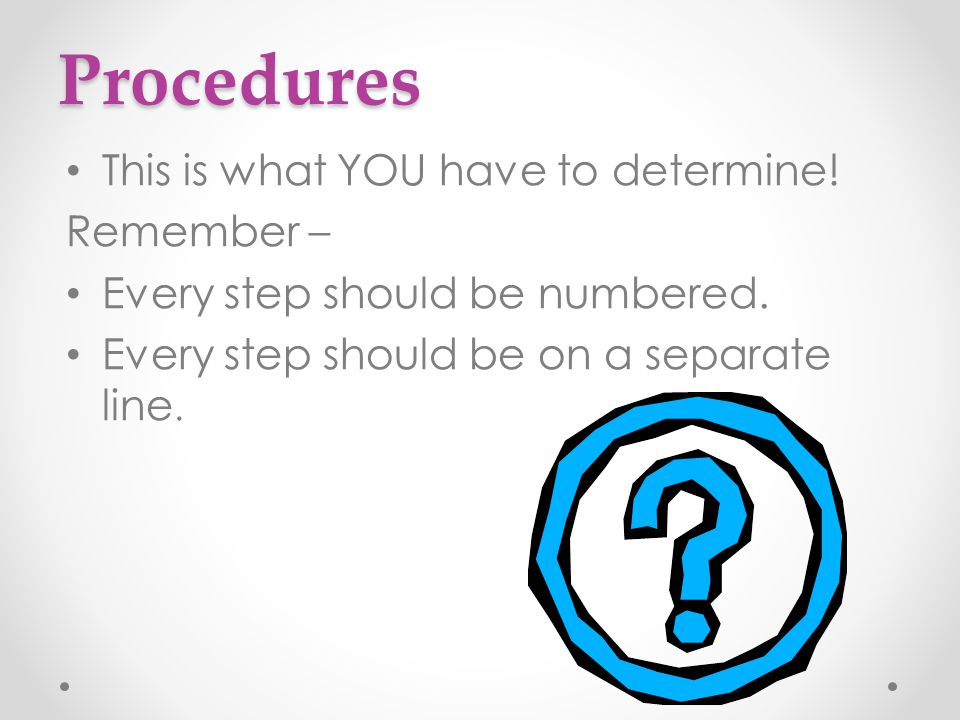 Procedures This is what YOU have to determine! Remember –