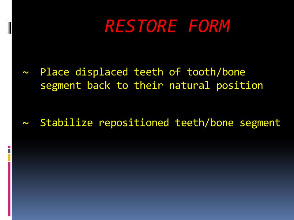 RESTORE FORM ~ Place displaced teeth of tooth/bone segment back to their natural position ~ Stabilize repositioned teeth/bone segment